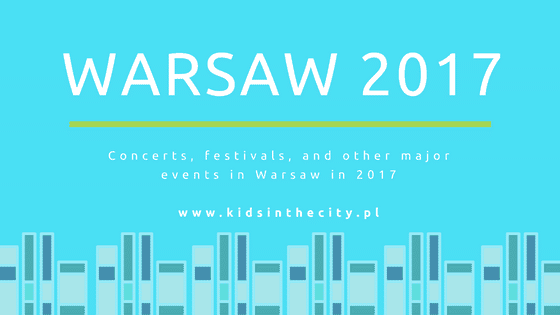 Concerts, festivals, and other major events in Warsaw in 2017 www.kidsinthecity.pl